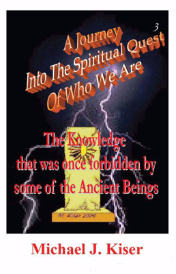 Picture of A Journey Into The Spiritual Quest of Who We Are - Book 3: The Knowledge that was once Forbidden by some of the Ancient Beings By Michael Kiser