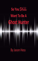 Picture of So you Still want to be a Ghost Hunter By Jason Hess
